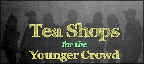 Tea Shops for the Younger Crowd
