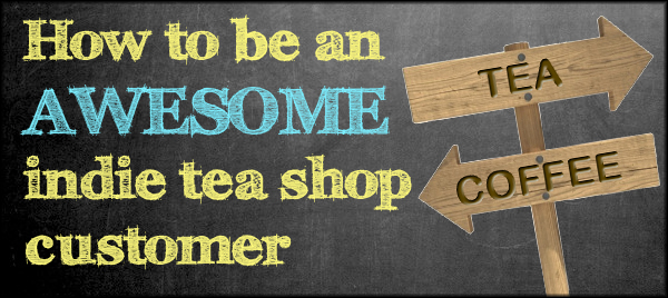 How to be an awesome indie tea shop customer