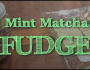 Quick and Easy Peppermint MatchaFudge
